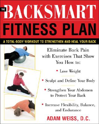The BackSmart Fitness Plan: A Total-Body Workout to Strengthen and Heal Your Back, Adam Weiss