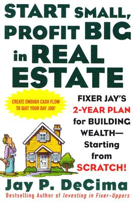 Image for Start Small, Profit Big in Real Estate: Fixer Jay's 2-Year Plan for Building Wealth - Starting from Scratch: Fixer Jay's 2-Year Plan for Building Wealth - Starting from Scratch