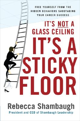 It's Not a Glass Ceiling, It's a Sticky Floor: Free Yourself From the Hidden Behaviors Sabotaging Your Career Success, Rebecca Shambaugh