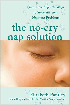 The No-Cry Nap Solution: Guaranteed Gentle Ways to Solve All Your Naptime Problems (Pantley), Elizabeth Pantley