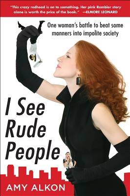 I See Rude People: One woman's battle to beat some manners into impolite society, Amy Alkon