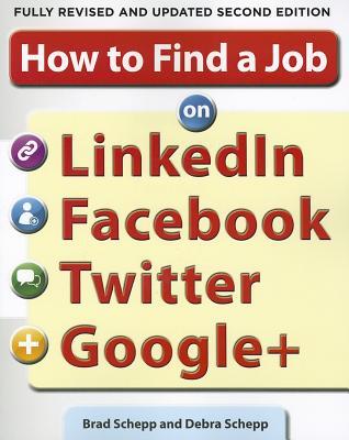 How to Find a Job on LinkedIn, Facebook, Twitter and Google+ 2/E, Brad Schepp, Debra Schepp