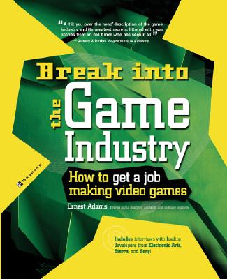 Break Into The Game Industry: How to Get A Job Making Video Games, Ernest Adams