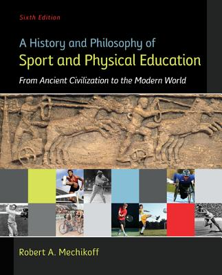 A History and Philosophy of Sport and Physical Education: From Ancient Civilizations to the Modern World, Robert Mechikoff