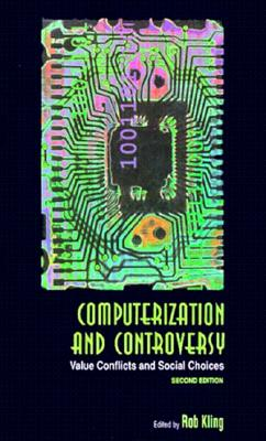 Computerization and Controversy, Second Edition: Value Conflicts and Social Choices, Rob Kling (Editor)