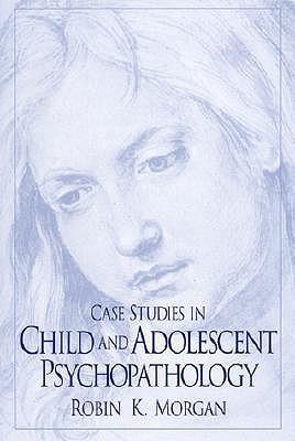CASE STUDIES IN CHILD AND ADOLESCENT PSYCHOPATHOLOGY, MORGAN, ROBIN K