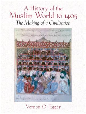A History of the Muslim World to 1405: The Making of a Civilization, Egger, Vernon O