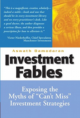 Investment Fables: Exposing the Myths of 'Can't Miss' Investment Strategies, Aswath Damodaran