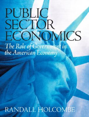 Public Sector Economics: The Role of Government in the American Economy, Holcombe, Randall