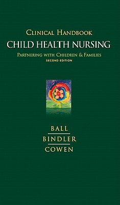 Clinical Handbook for Child Health Nursing: Partnering with Children and Families, Ruth C. Bindler (Author), Jane W. Ball DrPH RN CPNP (Author), Kay J. Cowen (Author)
