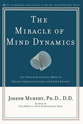 Image for The Miracle of Mind Dynamics: Use Your Subconscious Mind to Obtain Complete Control Over Your Destiny