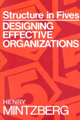 Structure in Fives: Designing Effective Organizations, Mintzberg, Henry