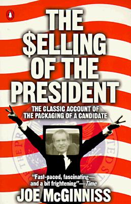 The Selling of the President: The Classical Account of the Packaging of a Candidate, McGinniss, Joe