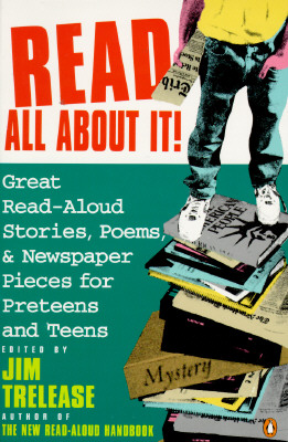 Read All About It!: Great Read-Aloud Stories, Poems, and Newspaper Pieces for Preteens and Teens, Editor-Jim Trelease