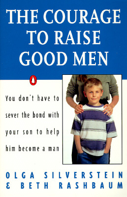 The Courage to Raise Good Men: You Don't Have to Sever the Bond with Your Son to Help Him Become a Man, Silverstein, Olga; Rashbaum, Beth