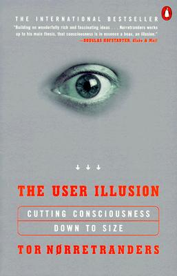 The User Illusion: Cutting Consciousness Down to Size (Penguin Press Science), Tor Norretranders