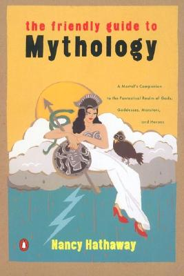 The Friendly Guide to Mythology: A Mortal's Companion to the Fantastical Realm of Gods Goddesses Monsters Heroes, Hathaway, Nancy