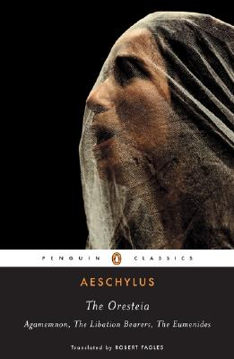 The Oresteia: Agamemnon; The Libation Bearers; The Eumenides (Penguin Classics), AESCHYLUS