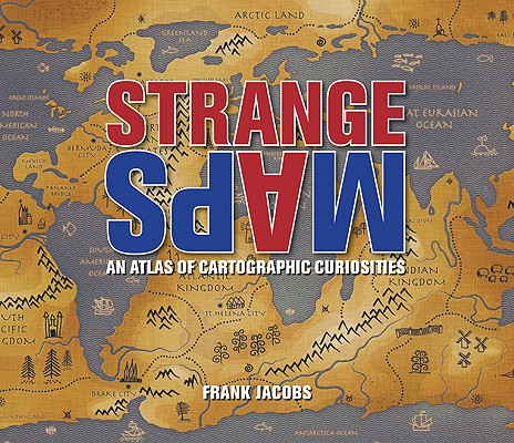 Strange Maps; An Atlas of Cartographic Curiosities, Jacobs, Frank