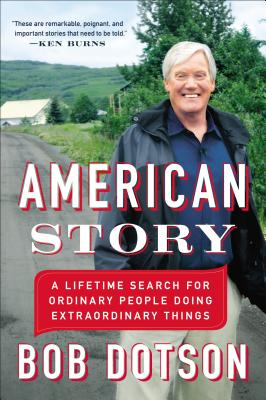 AMERICAN STORY: A LIFETIME SEARCH FOR ORDINARY PEOPLE DOING EXTRAORDINARY THINGS, DOTSON, BOB