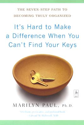 It's Hard to Make a Difference When You Can't Find Your Keys: The Seven-Step Path to Becoming Truly Organized, Marilyn Byfield Paul