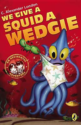 We Give a Squid a Wedgie (An Accidental Adventure), C. Alexander London