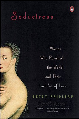 SEDUCTRESS  Women Who Ravished the World and Their Lost Art of Love, Prioleau, Betsy