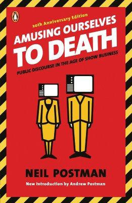 Amusing Ourselves to Death: Public Discourse in the Age of Show Business, Postman, Neil