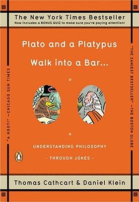 Plato and a Platypus Walk into a Bar . . .: Understanding Philosophy Through Jokes, Thomas Cathcart, Daniel Klein