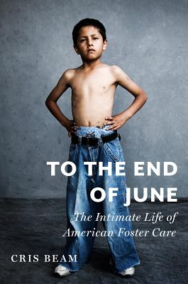 To The End Of June: The Intimate Life of American Foster Care, Beam, Cris