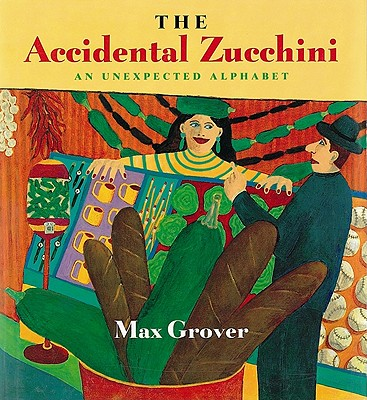 The Accidental Zucchini: An Unexpected Alphabet, Grover, Max