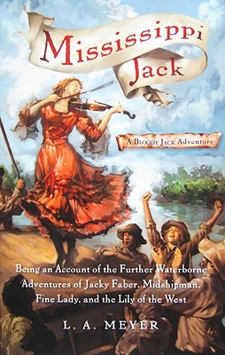 Mississippi Jack: Being an Account of the Further Waterborne Adventures of Jacky Faber, Midshipman, Fine Lady, and Lily of the West (Bloody Jack Adventures), L. A. Meyer