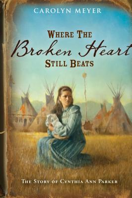 Where the Broken Heart Still Beats: The Story of Cynthia Ann Parker, Meyer, Carolyn