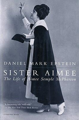 "Sister Aimee: The Life of Aimee Semple McPherson, ""Epstein, Daniel Mark"""