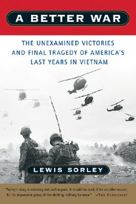 A Better War: The Unexamined Victories and Final Tragedy of America's Last Years in Vietnam, Lewis Sorley