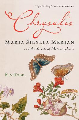 "Chrysalis: Maria Sibylla Merian and the Secrets of Metamorphosis, ""Todd, Kim"""