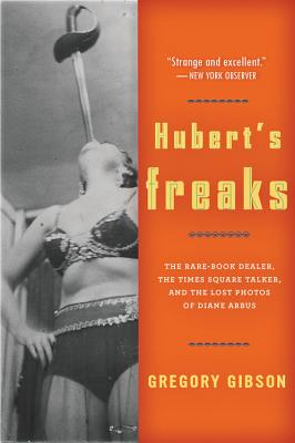 """Hubert's Freaks: The Rare-Book Dealer, the Times Square Talker, and the Lost Photos ofDiane Arbus"", ""Gibson, Gregory"""
