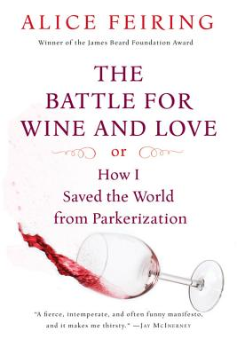 "Battle for Wine and Love: or How I Saved the World from Parkerization, ""Feiring, Alice"""