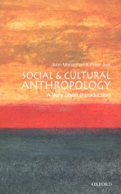 Social and Cultural Anthropology: A Very Short Introduction (Very Short Introductions), John Monaghan, Peter Just