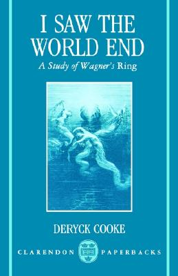 I Saw the World End: A Study of Wagner's Ring (Clarendon Paperbacks), Cooke, Deryck