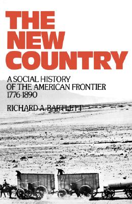 The New Country: A Social History of the American Frontier 1776-1890, Bartlett, Richard A.