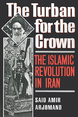The Turban for the Crown: The Islamic Revolution in Iran (Studies in Middle Eastern History), Arjomand, Said Amir