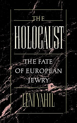 The Holocaust: The Fate of European Jewry, 1932-1945, LENI YAHIL