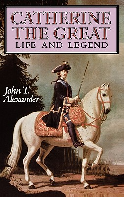 Catherine the Great : Life and Legend, Alexander, John T.