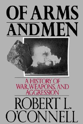 Of Arms and Men: A History of War, Weapons, and Aggression, O'Connell, Robert L.