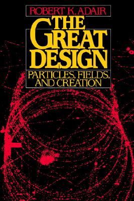 The Great Design: Particles, Fields, and Creation, Adair, Robert Kemp