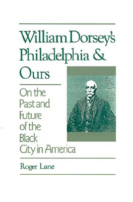 William Dorsey's Philadelphia and Ours: On the Past and Future of the Black City in America, Lane, Roger