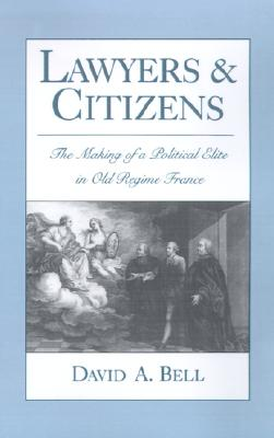 Lawyers and Citizens: The Making of a Political Elite in Old Regime France, Bell, David A.