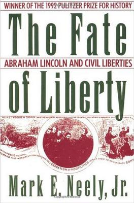 The Fate of Liberty: Abraham Lincoln and Civil Liberties, Neely, Mark E.