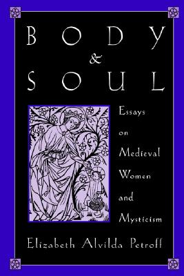 Body and Soul: Essays on Medieval Women and Mysticism, Elizabeth Alvilda Petroff